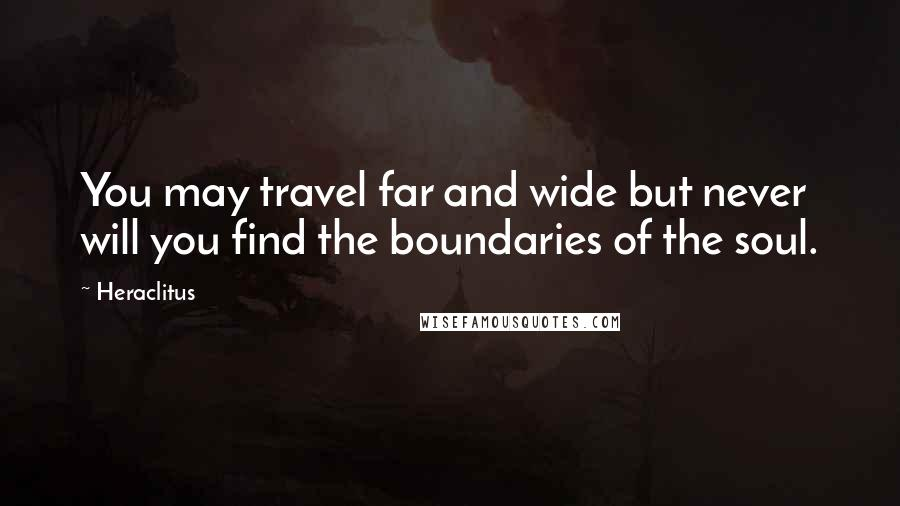 Heraclitus quotes: You may travel far and wide but never will you find the boundaries of the soul.