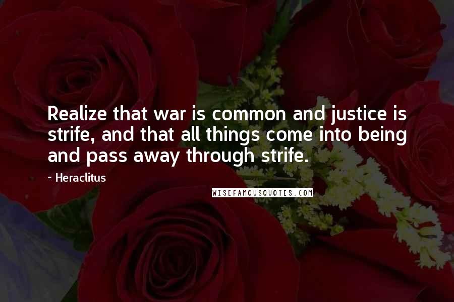 Heraclitus quotes: Realize that war is common and justice is strife, and that all things come into being and pass away through strife.