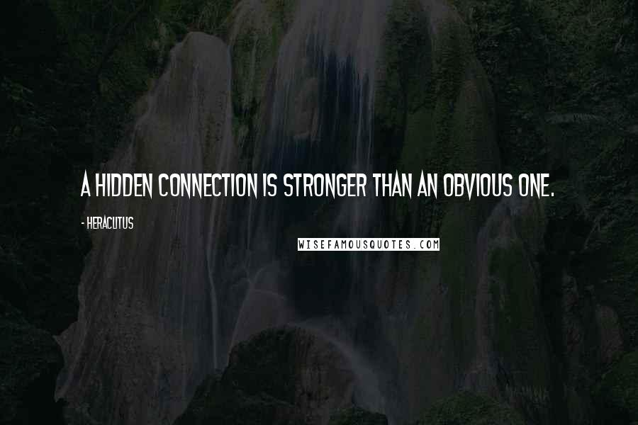Heraclitus quotes: A hidden connection is stronger than an obvious one.