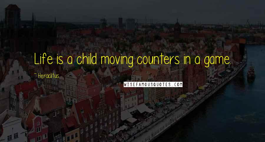 Heraclitus quotes: Life is a child moving counters in a game.