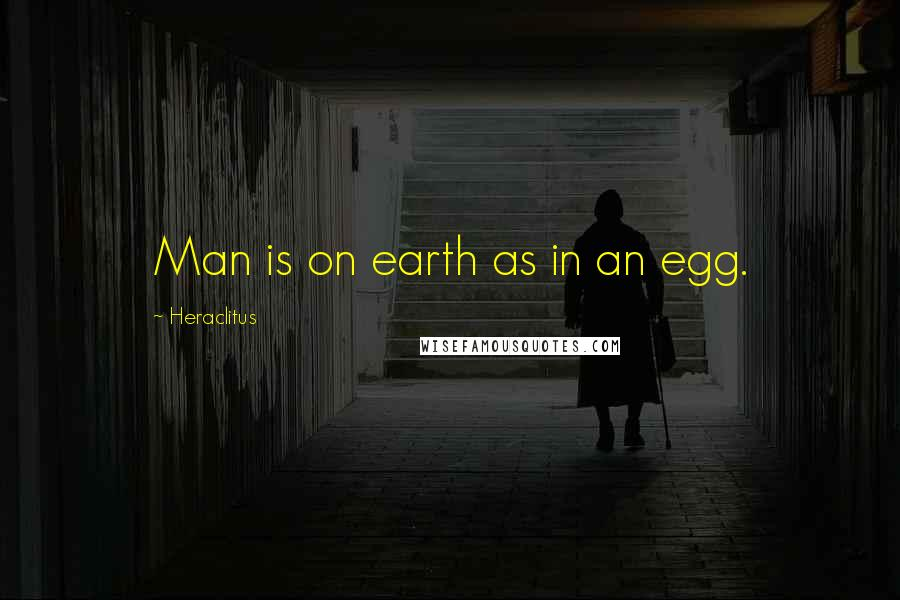 Heraclitus quotes: Man is on earth as in an egg.
