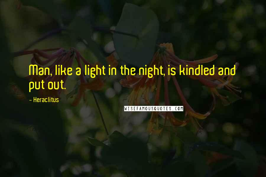 Heraclitus quotes: Man, like a light in the night, is kindled and put out.