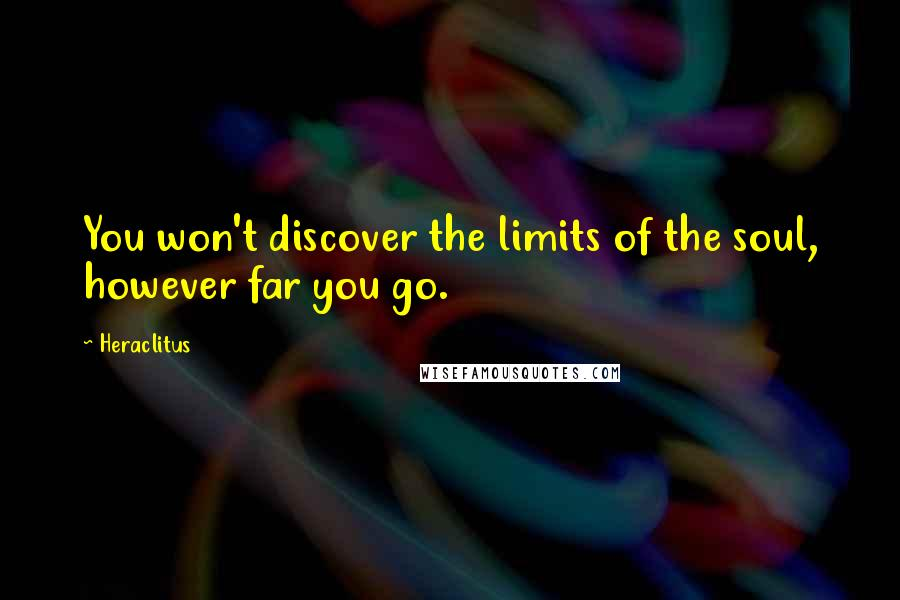 Heraclitus quotes: You won't discover the limits of the soul, however far you go.