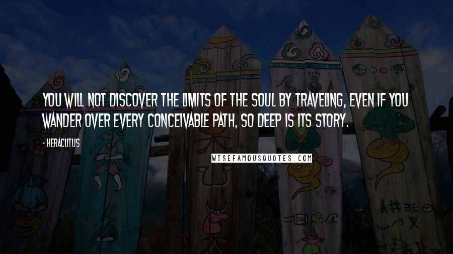 Heraclitus quotes: You will not discover the limits of the soul by traveling, even if you wander over every conceivable path, so deep is its story.