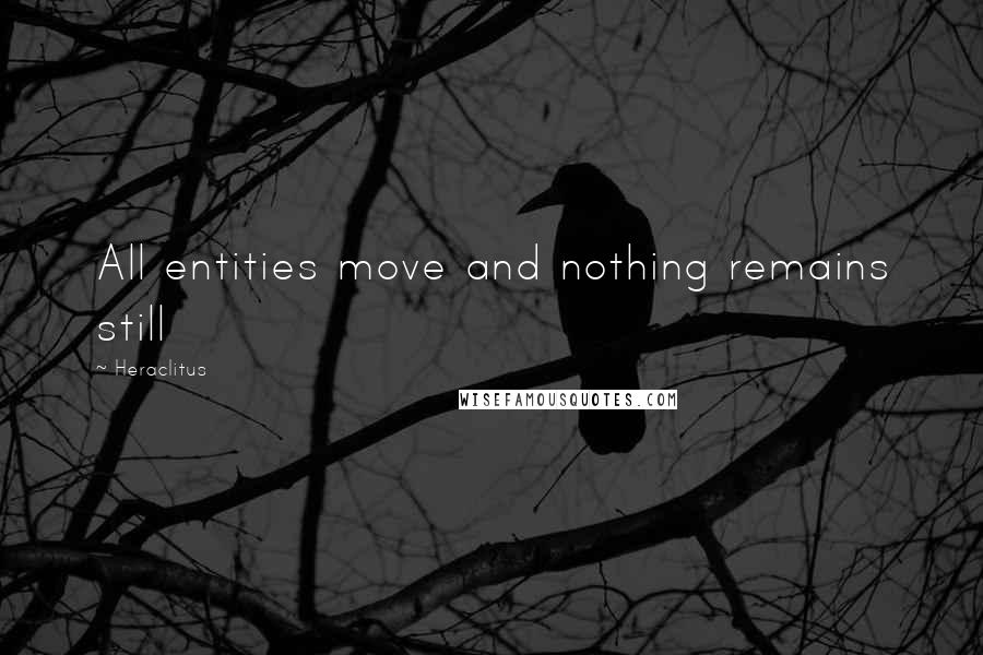 Heraclitus quotes: All entities move and nothing remains still