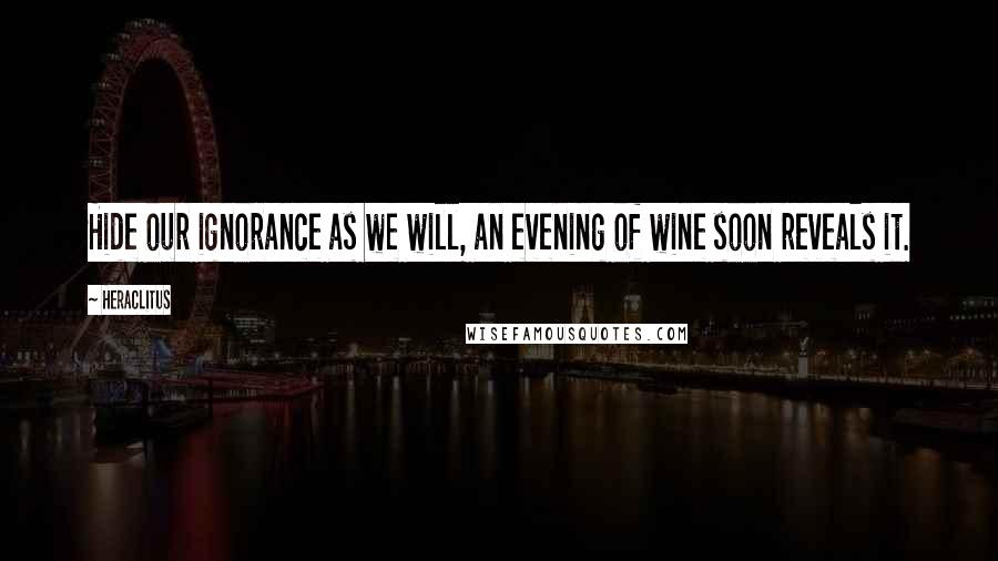Heraclitus quotes: Hide our ignorance as we will, an evening of wine soon reveals it.