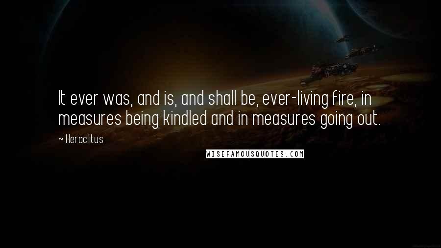 Heraclitus quotes: It ever was, and is, and shall be, ever-living fire, in measures being kindled and in measures going out.