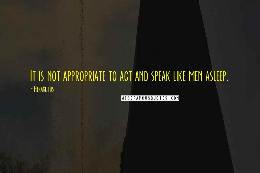 Heraclitus quotes: It is not appropriate to act and speak like men asleep.