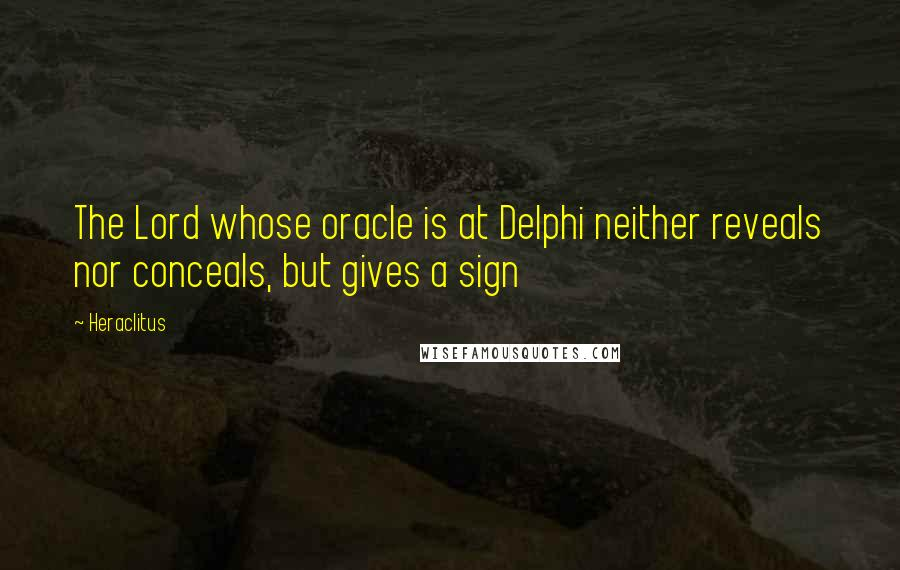 Heraclitus quotes: The Lord whose oracle is at Delphi neither reveals nor conceals, but gives a sign