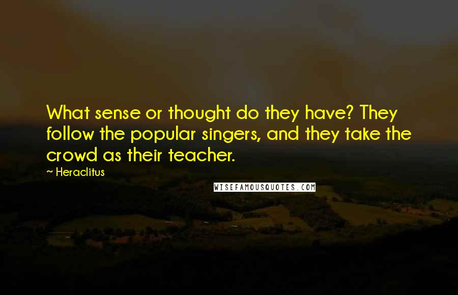 Heraclitus quotes: What sense or thought do they have? They follow the popular singers, and they take the crowd as their teacher.