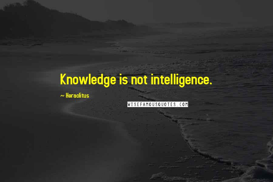 Heraclitus quotes: Knowledge is not intelligence.