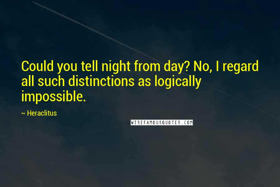 Heraclitus quotes: Could you tell night from day? No, I regard all such distinctions as logically impossible.