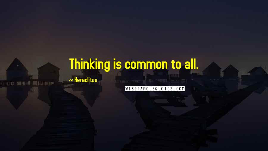 Heraclitus quotes: Thinking is common to all.