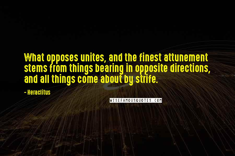 Heraclitus quotes: What opposes unites, and the finest attunement stems from things bearing in opposite directions, and all things come about by strife.