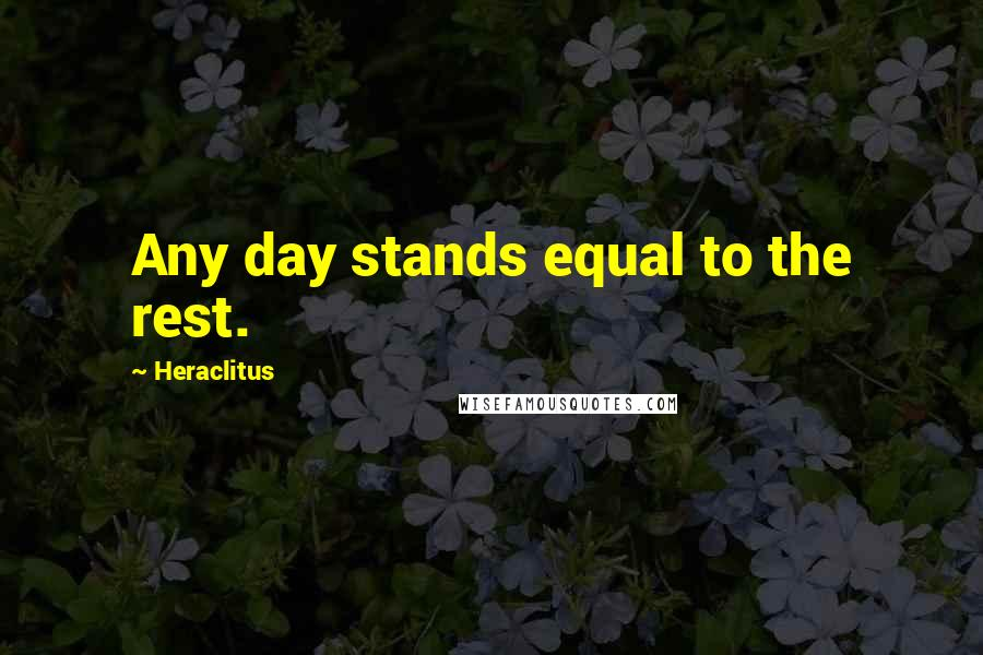 Heraclitus quotes: Any day stands equal to the rest.