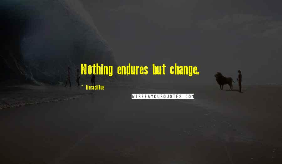 Heraclitus quotes: Nothing endures but change.