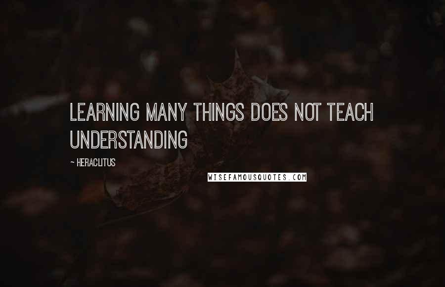 Heraclitus quotes: Learning many things does not teach understanding