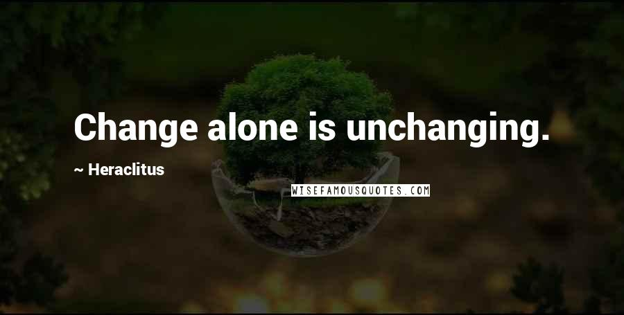 Heraclitus quotes: Change alone is unchanging.