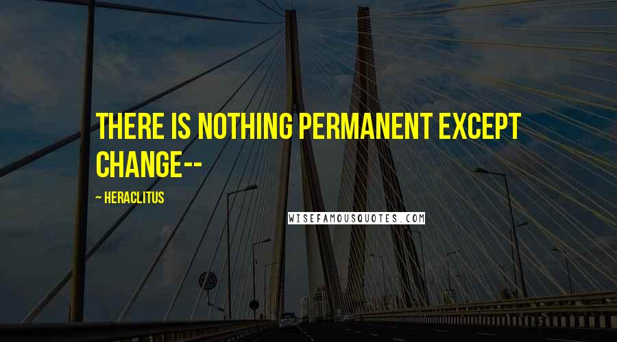 Heraclitus quotes: there is nothing permanent except change--