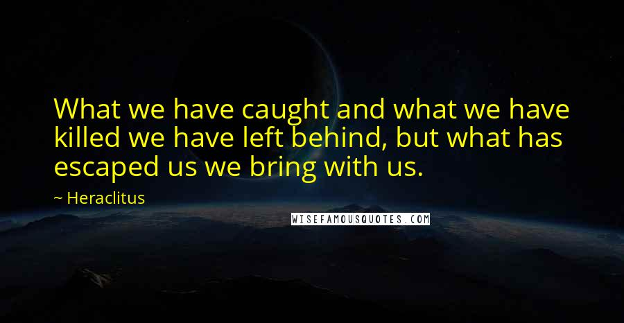 Heraclitus quotes: What we have caught and what we have killed we have left behind, but what has escaped us we bring with us.