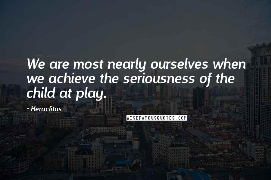 Heraclitus quotes: We are most nearly ourselves when we achieve the seriousness of the child at play.