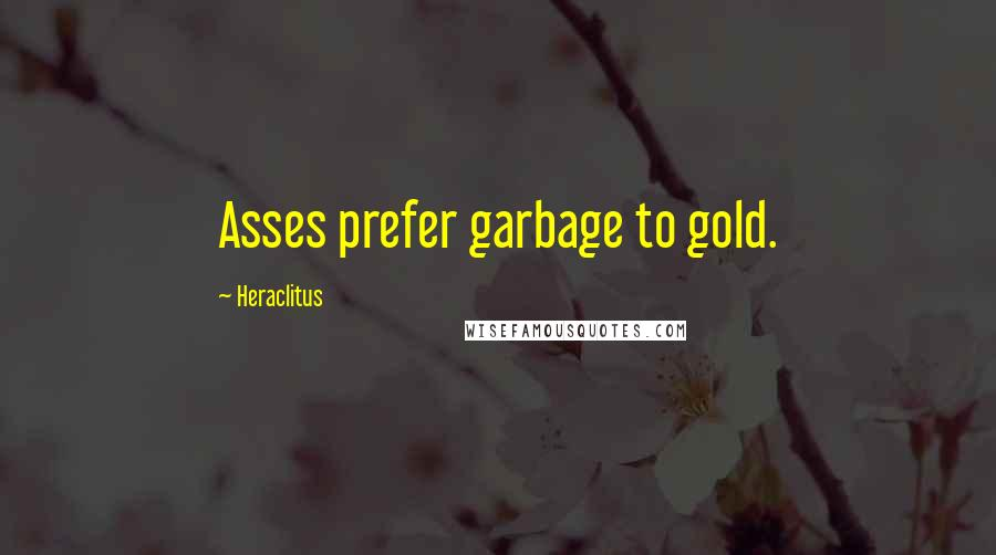 Heraclitus quotes: Asses prefer garbage to gold.