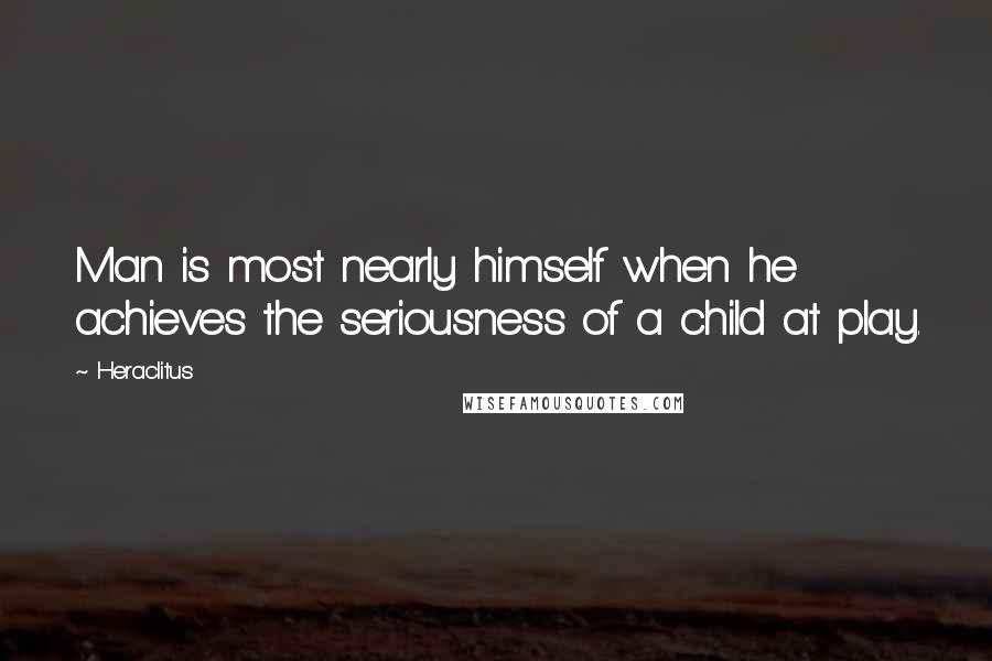 Heraclitus quotes: Man is most nearly himself when he achieves the seriousness of a child at play.