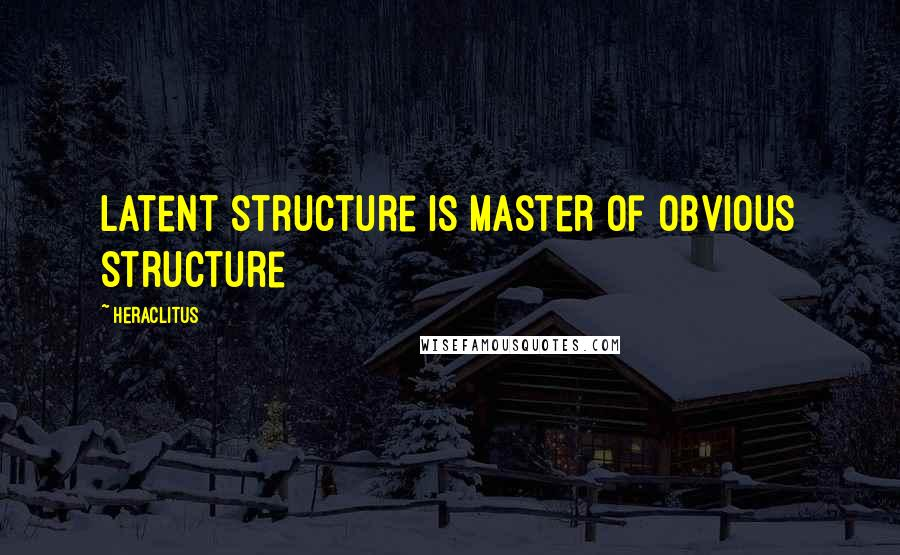 Heraclitus quotes: Latent structure is master of obvious structure