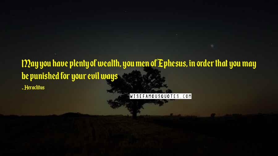 Heraclitus quotes: May you have plenty of wealth, you men of Ephesus, in order that you may be punished for your evil ways