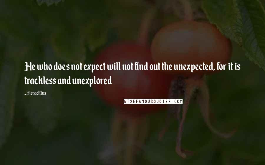 Heraclitus quotes: He who does not expect will not find out the unexpected, for it is trackless and unexplored