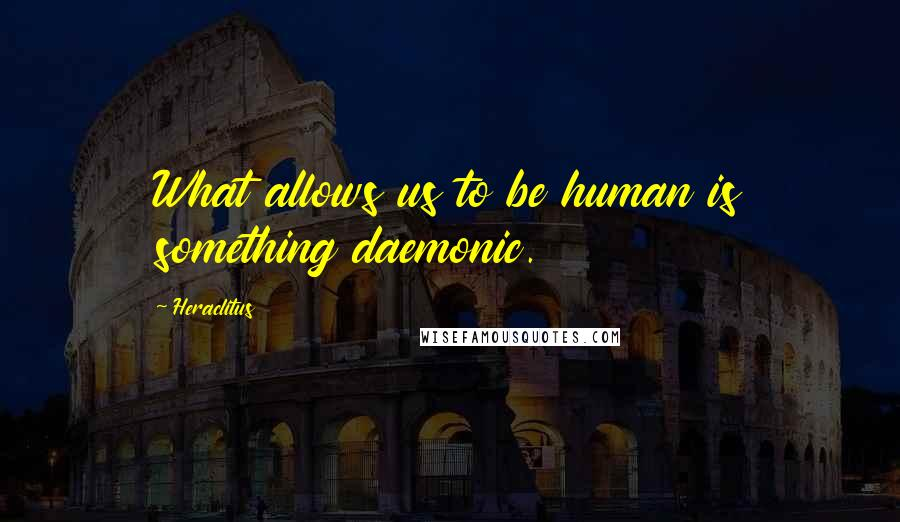Heraclitus quotes: What allows us to be human is something daemonic.