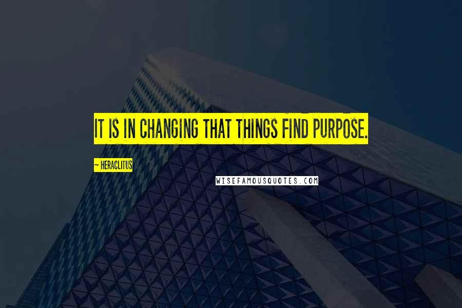 Heraclitus quotes: It is in changing that things find purpose.