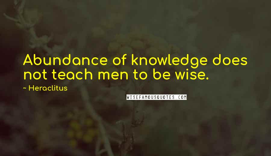 Heraclitus quotes: Abundance of knowledge does not teach men to be wise.