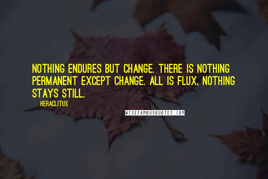Heraclitus quotes: Nothing endures but change. There is nothing permanent except change. All is flux, nothing stays still.