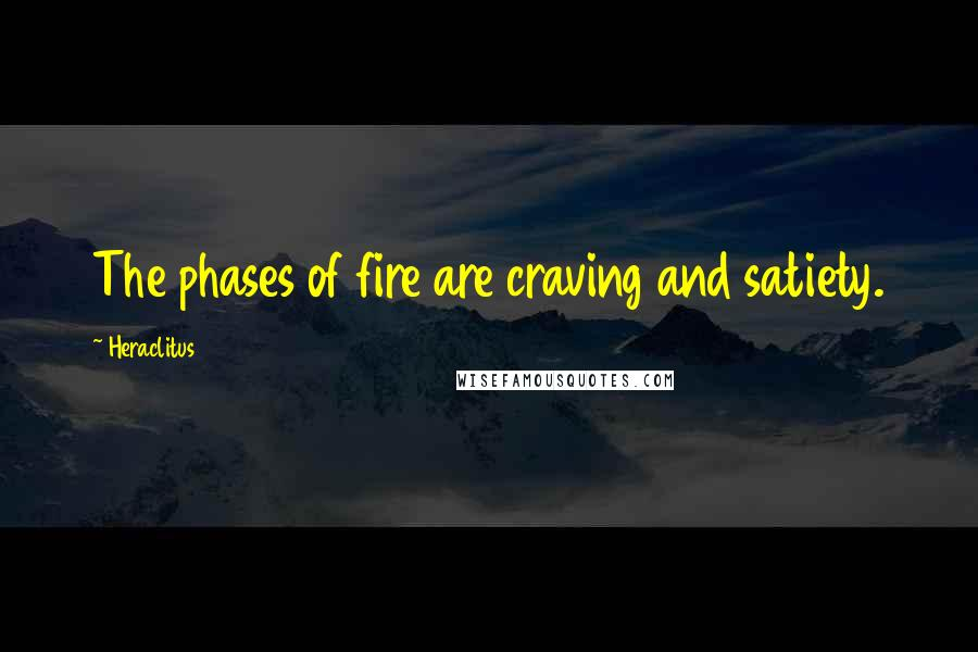 Heraclitus quotes: The phases of fire are craving and satiety.
