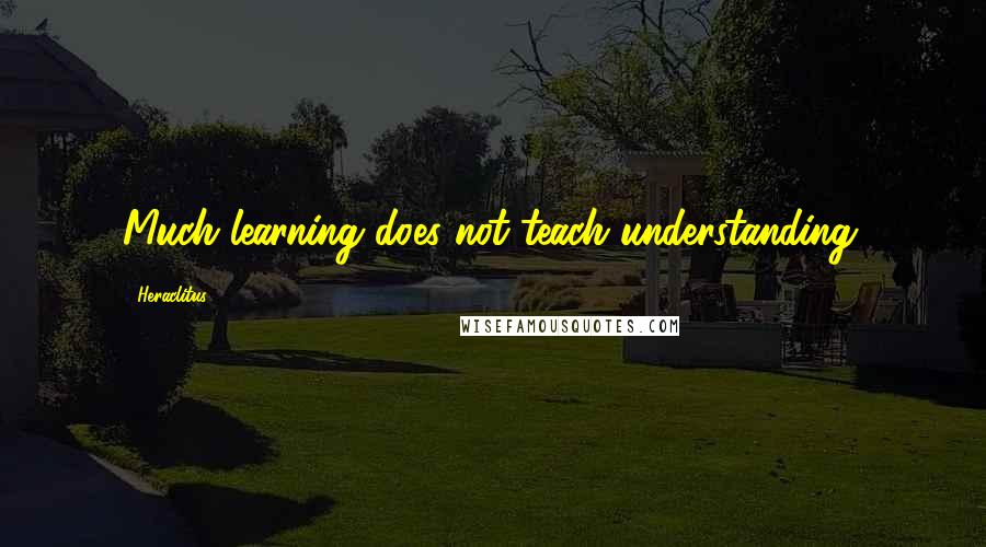 Heraclitus quotes: Much learning does not teach understanding.