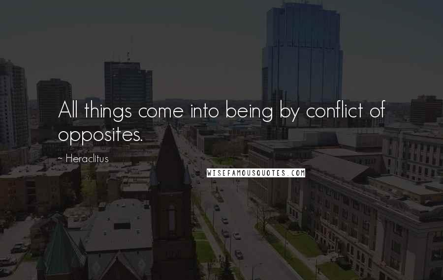 Heraclitus quotes: All things come into being by conflict of opposites.