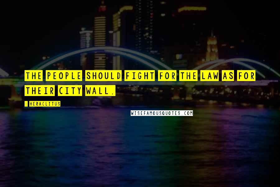 Heraclitus quotes: The people should fight for the law as for their city wall.