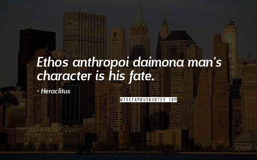 Heraclitus quotes: Ethos anthropoi daimona man's character is his fate.