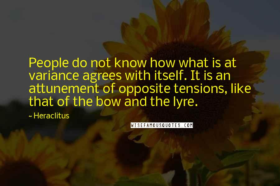 Heraclitus quotes: People do not know how what is at variance agrees with itself. It is an attunement of opposite tensions, like that of the bow and the lyre.
