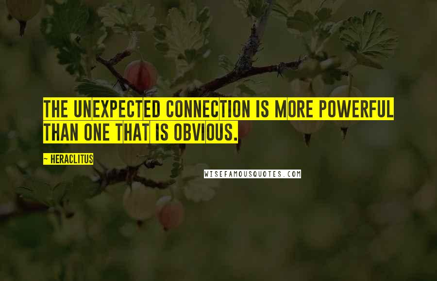 Heraclitus quotes: The unexpected connection is more powerful than one that is obvious.