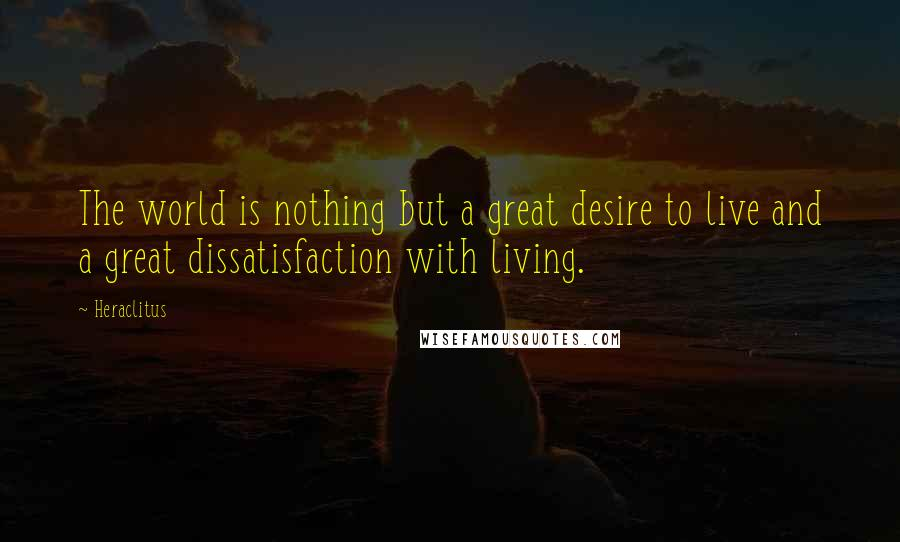 Heraclitus quotes: The world is nothing but a great desire to live and a great dissatisfaction with living.