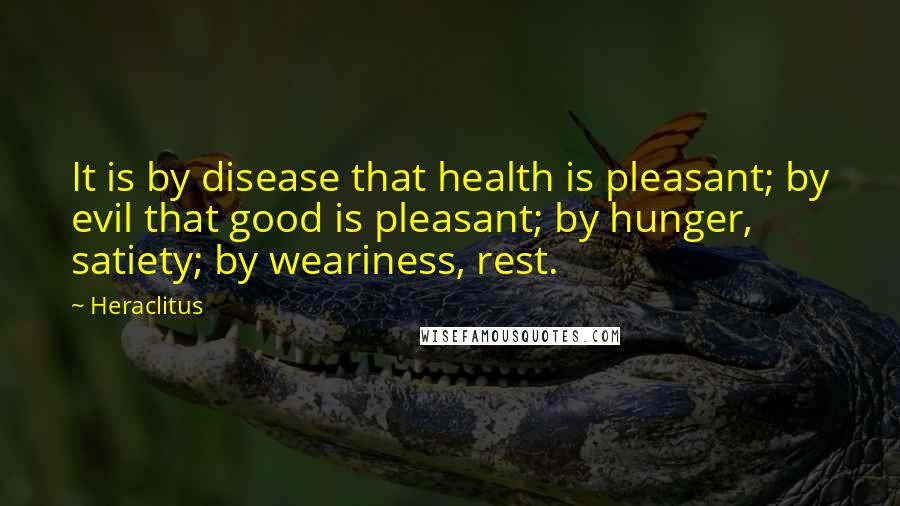 Heraclitus quotes: It is by disease that health is pleasant; by evil that good is pleasant; by hunger, satiety; by weariness, rest.
