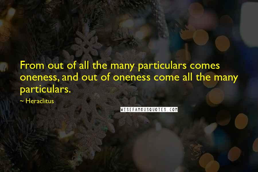Heraclitus quotes: From out of all the many particulars comes oneness, and out of oneness come all the many particulars.