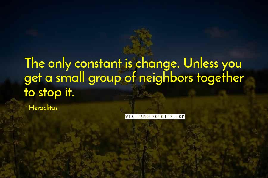 Heraclitus quotes: The only constant is change. Unless you get a small group of neighbors together to stop it.