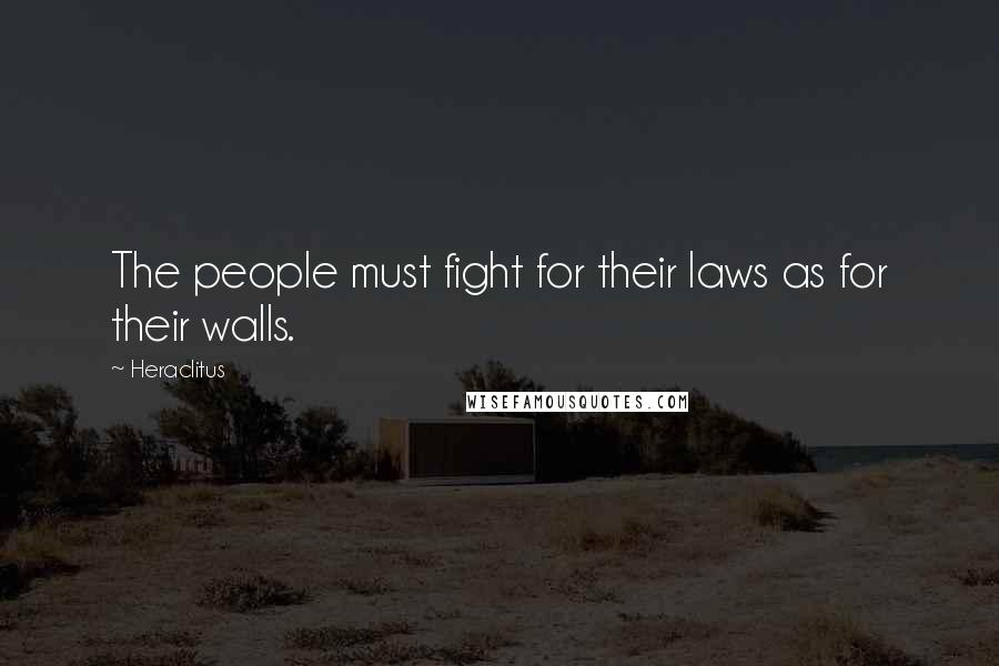 Heraclitus quotes: The people must fight for their laws as for their walls.