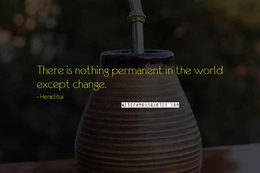 Heraclitus quotes: There is nothing permanent in the world except change.