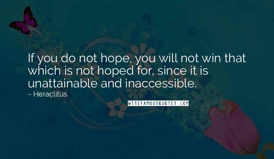 Heraclitus quotes: If you do not hope, you will not win that which is not hoped for, since it is unattainable and inaccessible.