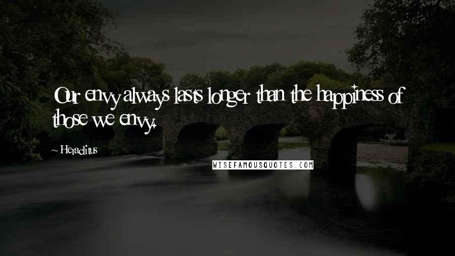 Heraclitus quotes: Our envy always lasts longer than the happiness of those we envy.