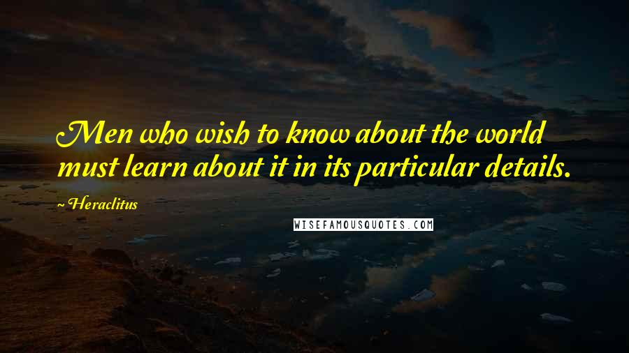 Heraclitus quotes: Men who wish to know about the world must learn about it in its particular details.